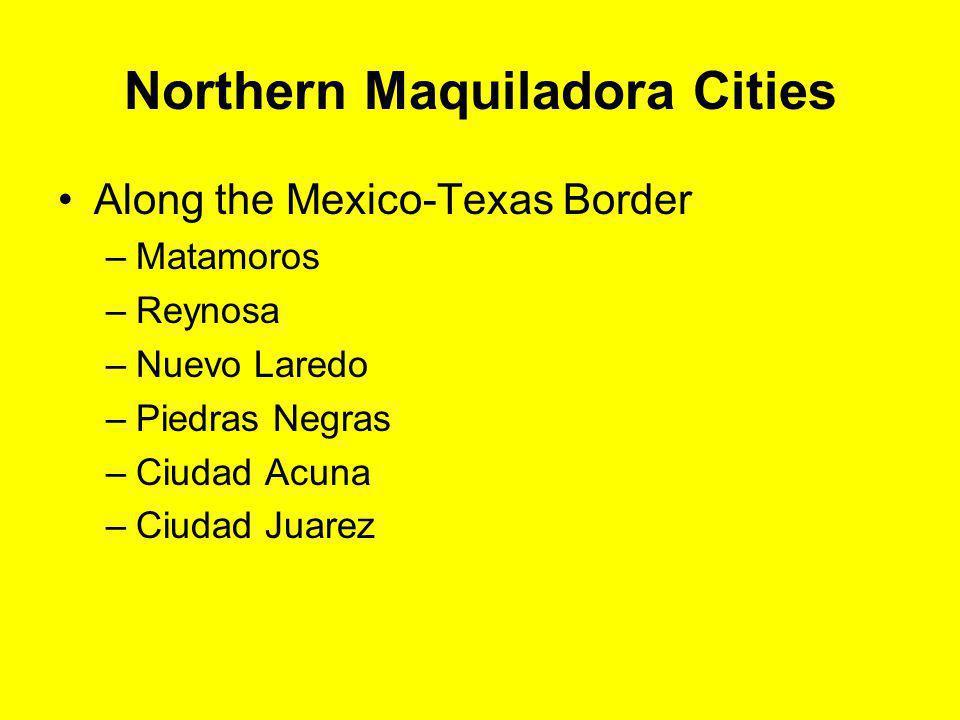 Northern Maquiladora Cities Along the Mexico-Texas Border –Matamoros –Reynosa –Nuevo Laredo –Piedras Negras –Ciudad Acuna –Ciudad Juarez