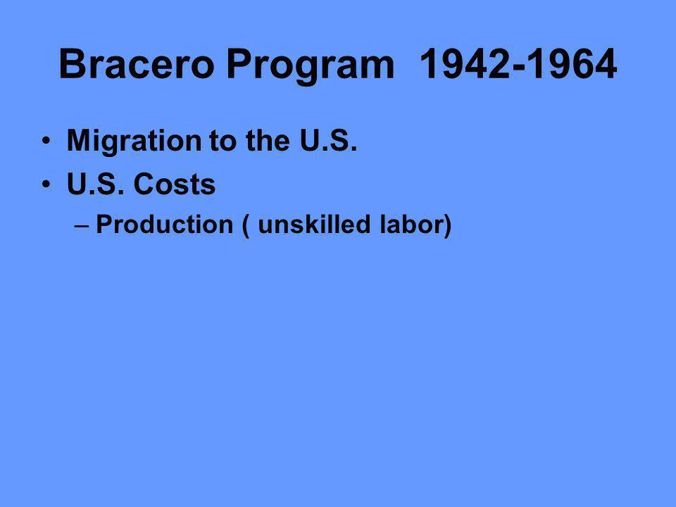 Bracero Program 1942-1964 Migration to the U.S. U.S. Costs –Production ( unskilled labor)