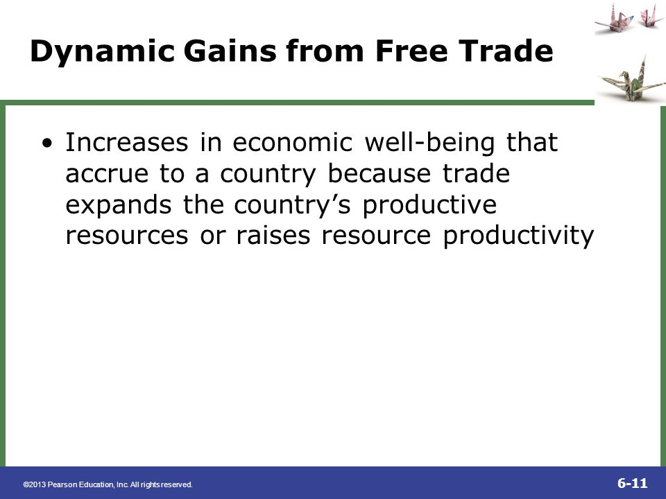 ©2013 Pearson Education, Inc. All rights reserved. 6-11 Dynamic Gains from Free Trade Increases in economic well-being that accrue to a country becaus