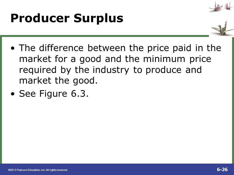 ©2013 Pearson Education, Inc. All rights reserved. 6-26 Producer Surplus The difference between the price paid in the market for a good and the minimu