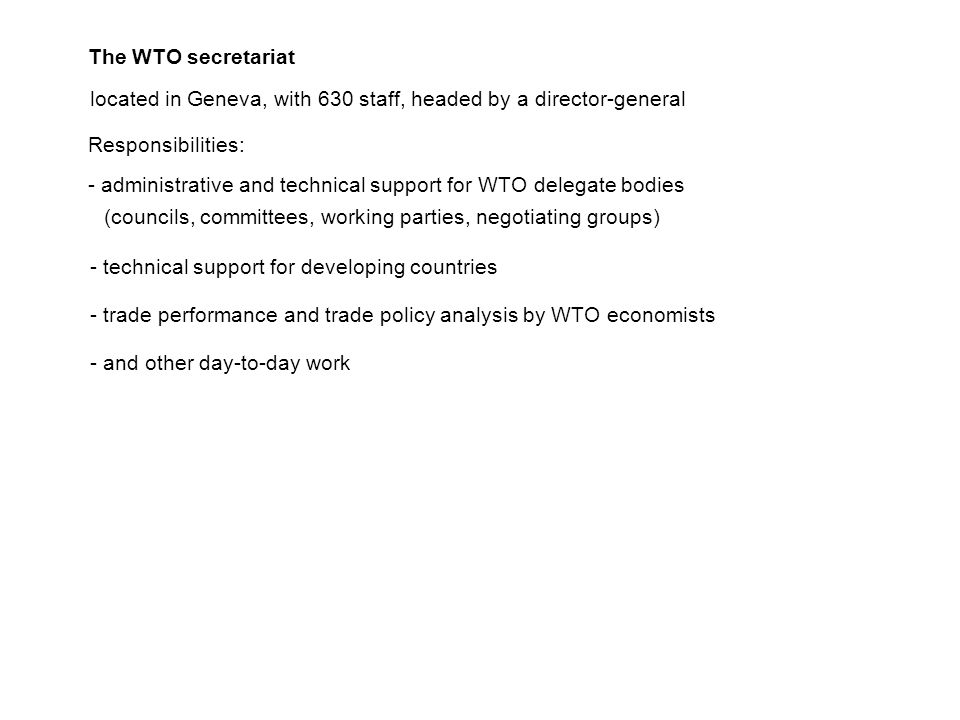 The WTO secretariat located in Geneva, with 630 staff, headed by a director-general Responsibilities: - administrative and technical support for WTO delegate bodies (councils, committees, working parties, negotiating groups) - technical support for developing countries - trade performance and trade policy analysis by WTO economists - and other day-to-day work