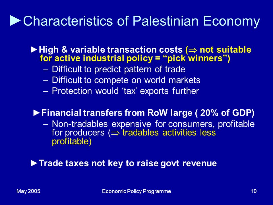 May 2005Economic Policy Programme10 Characteristics of Palestinian Economy High & variable transaction costs ( not suitable for active industrial poli
