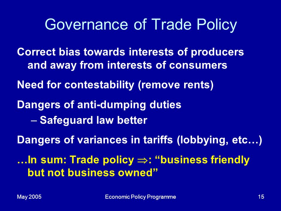 May 2005Economic Policy Programme15 Governance of Trade Policy Correct bias towards interests of producers and away from interests of consumers Need f
