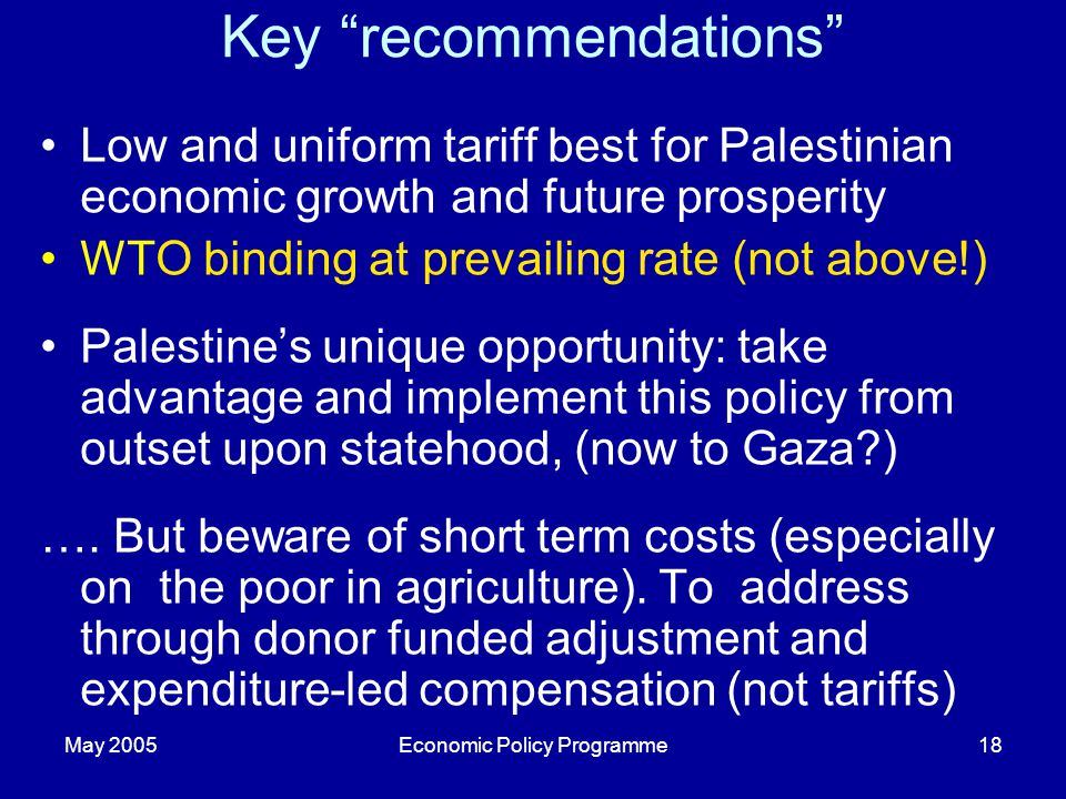 May 2005Economic Policy Programme18 Key recommendations Low and uniform tariff best for Palestinian economic growth and future prosperity WTO binding