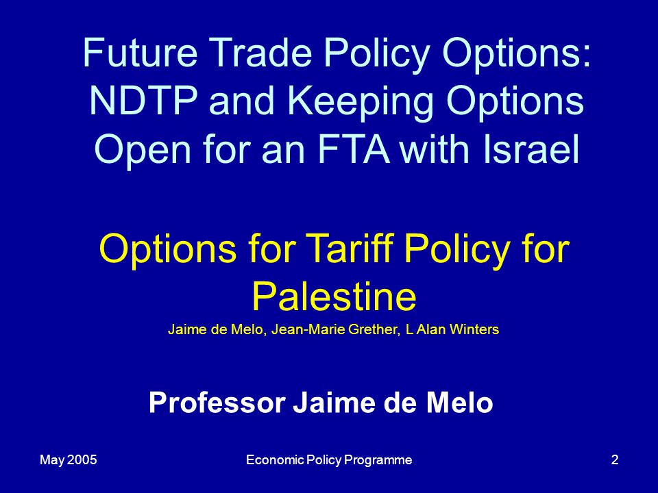 May 2005Economic Policy Programme2 Future Trade Policy Options: NDTP and Keeping Options Open for an FTA with Israel Options for Tariff Policy for Pal