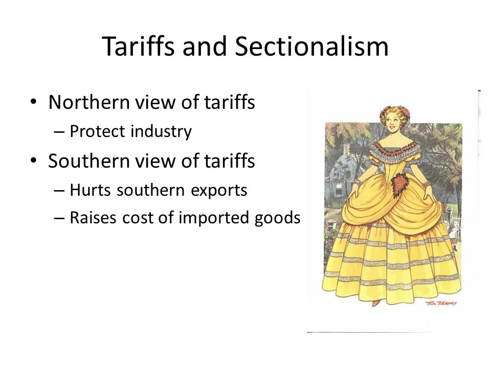Tariffs and Sectionalism Northern view of tariffs – Protect industry Southern view of tariffs – Hurts southern exports – Raises cost of imported goods