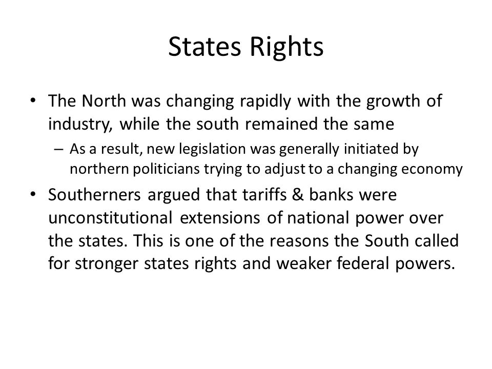 States Rights The North was changing rapidly with the growth of industry, while the south remained the same – As a result, new legislation was generally initiated by northern politicians trying to adjust to a changing economy Southerners argued that tariffs & banks were unconstitutional extensions of national power over the states.