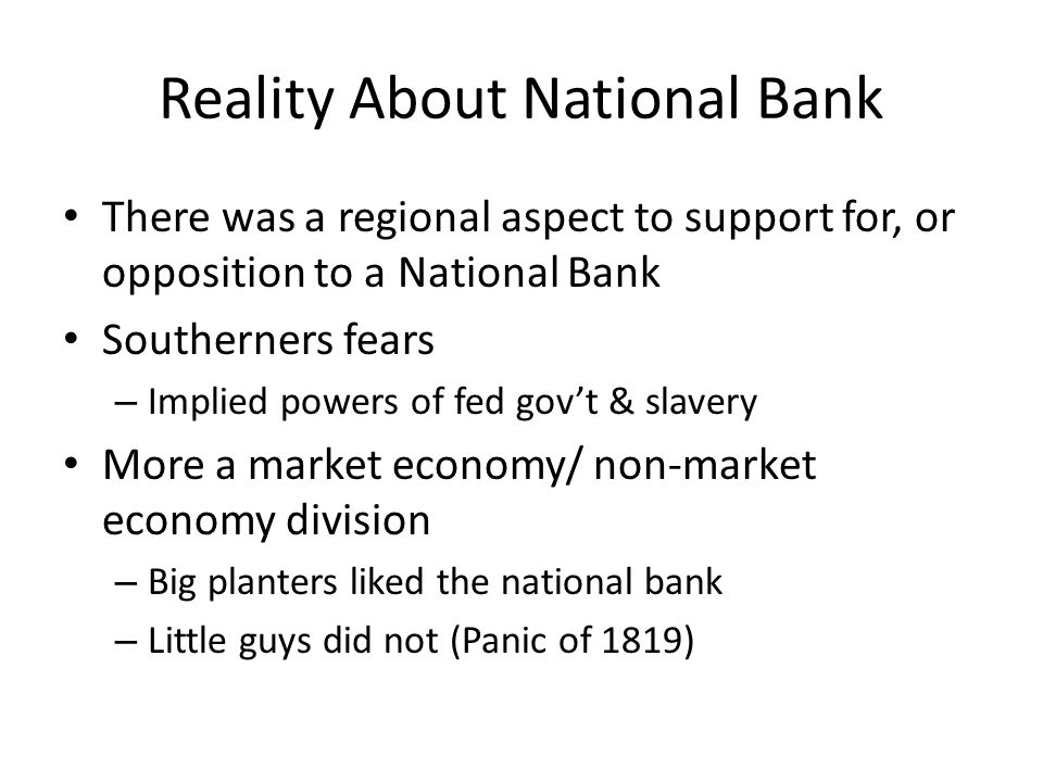 Reality About National Bank There was a regional aspect to support for, or opposition to a National Bank Southerners fears – Implied powers of fed govt & slavery More a market economy/ non-market economy division – Big planters liked the national bank – Little guys did not (Panic of 1819)