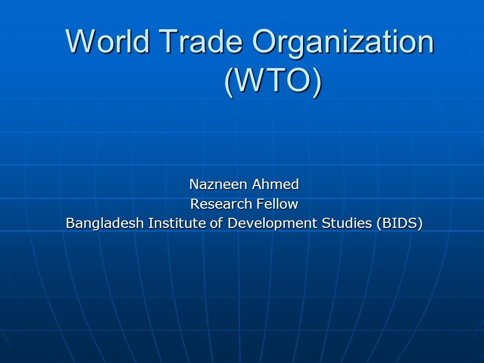 World Trade Organization (WTO) Nazneen Ahmed Research Fellow Bangladesh Institute of Development Studies (BIDS)