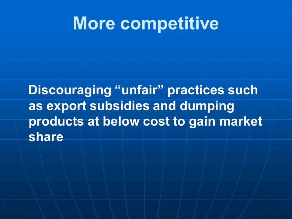 More competitive Discouraging unfair practices such as export subsidies and dumping products at below cost to gain market share