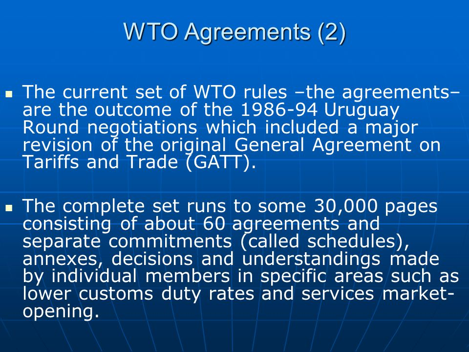 WTO Agreements (2) The current set of WTO rules –the agreements– are the outcome of the 1986-94 Uruguay Round negotiations which included a major revi