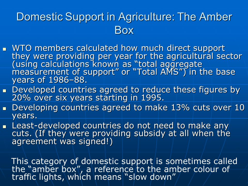 Domestic Support in Agriculture: The Amber Box WTO members calculated how much direct support they were providing per year for the agricultural sector