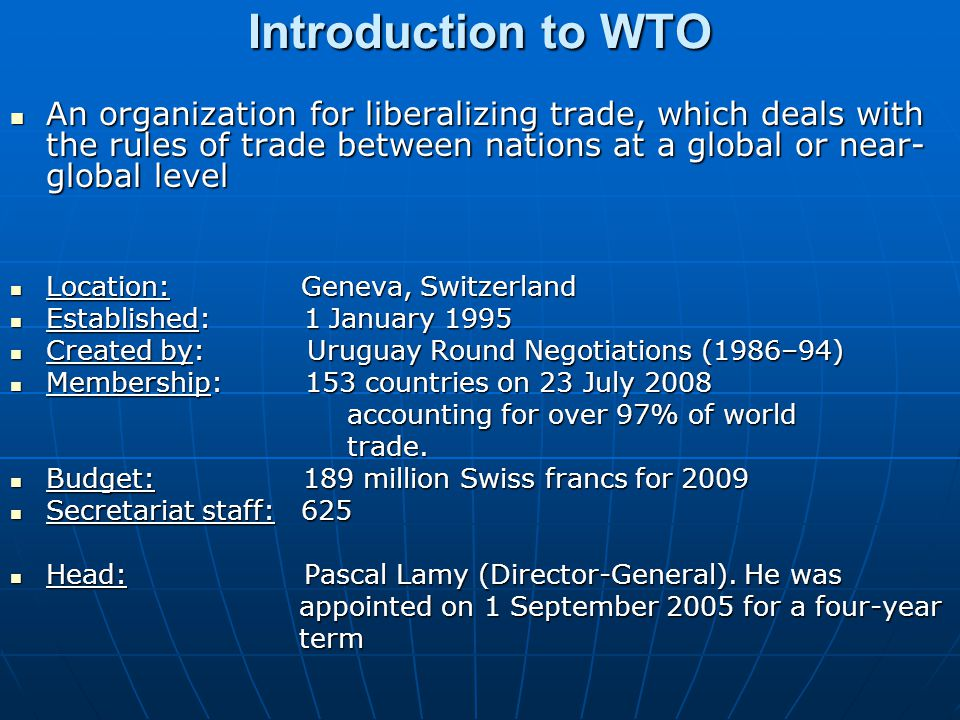 Introduction to WTO An organization for liberalizing trade, which deals with the rules of trade between nations at a global or near- global level An o