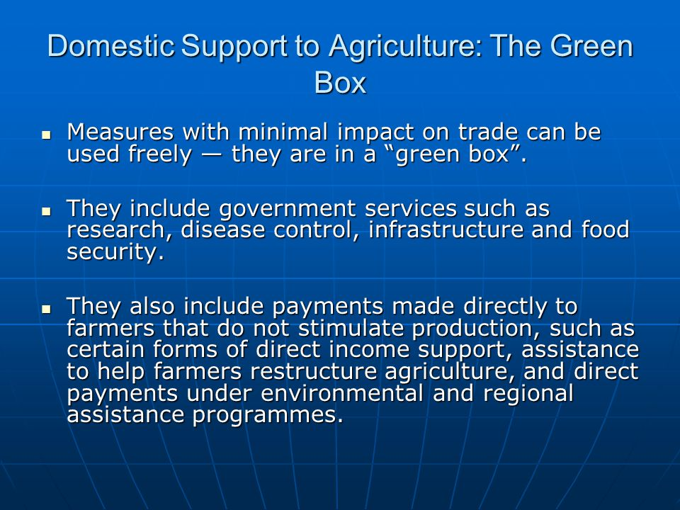 Domestic Support to Agriculture: The Green Box Measures with minimal impact on trade can be used freely they are in a green box. Measures with minimal