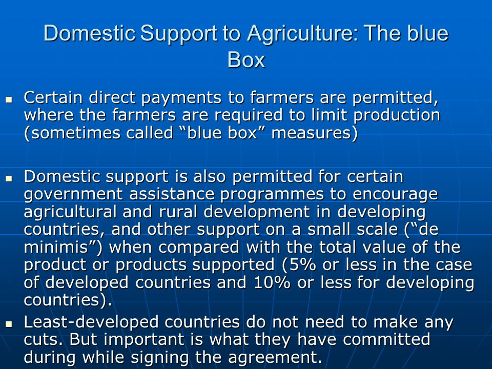 Domestic Support to Agriculture: The blue Box Certain direct payments to farmers are permitted, where the farmers are required to limit production (so