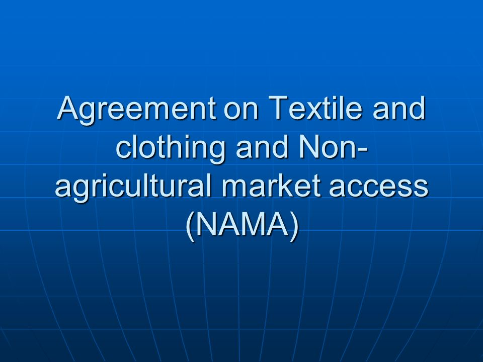 Agreement on Textile and clothing and Non- agricultural market access (NAMA)