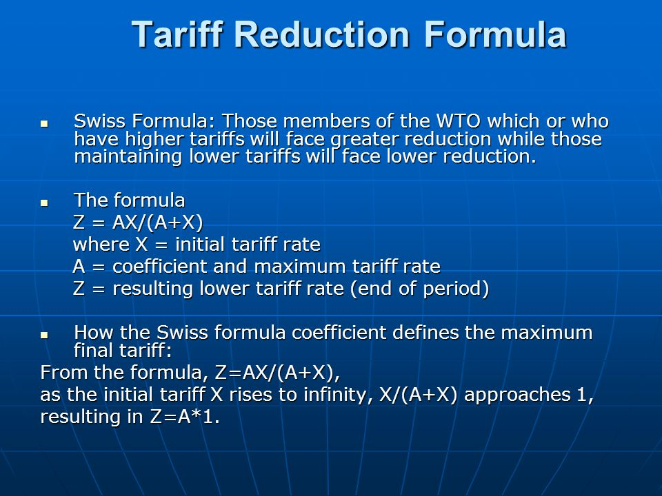 Tariff Reduction Formula Swiss Formula: Those members of the WTO which or who have higher tariffs will face greater reduction while those maintaining