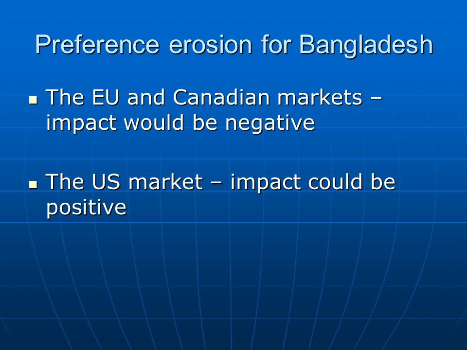 Preference erosion for Bangladesh The EU and Canadian markets – impact would be negative The EU and Canadian markets – impact would be negative The US