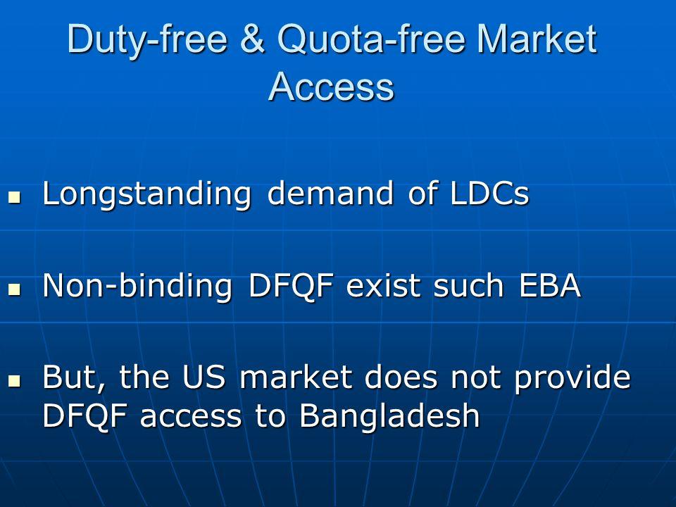 Duty-free & Quota-free Market Access Longstanding demand of LDCs Longstanding demand of LDCs Non-binding DFQF exist such EBA Non-binding DFQF exist su