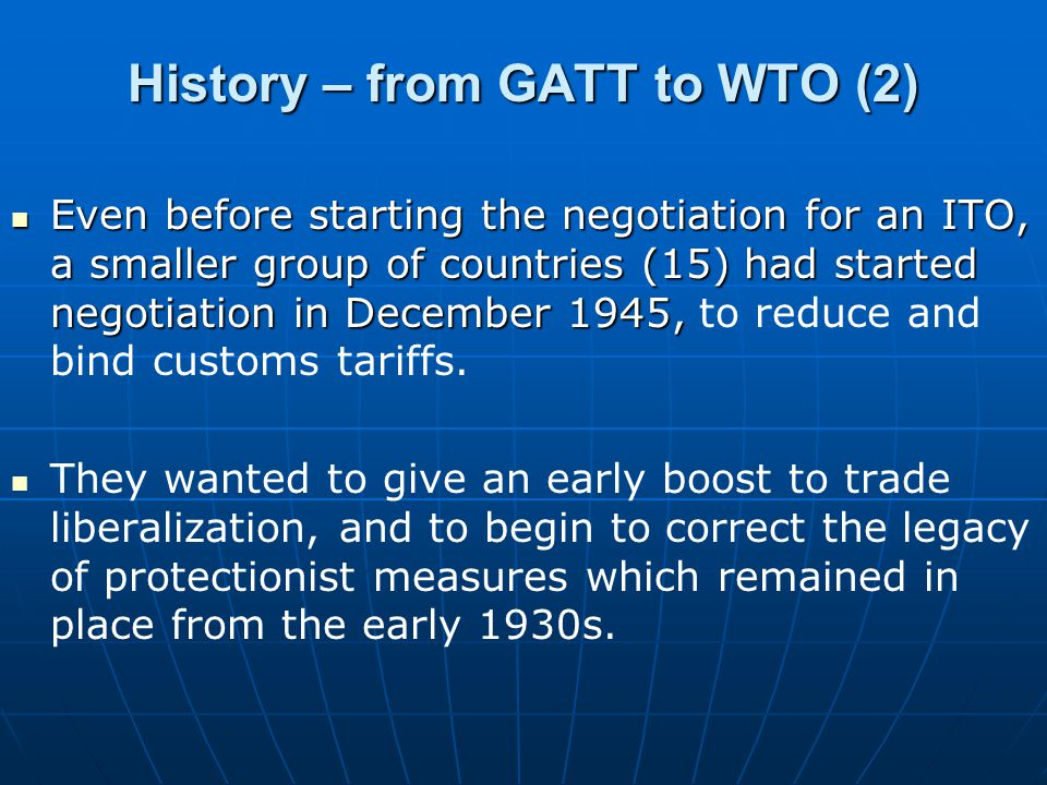 History – from GATT to WTO (2) Even before starting the negotiation for an ITO, a smaller group of countries (15) had started negotiation in December