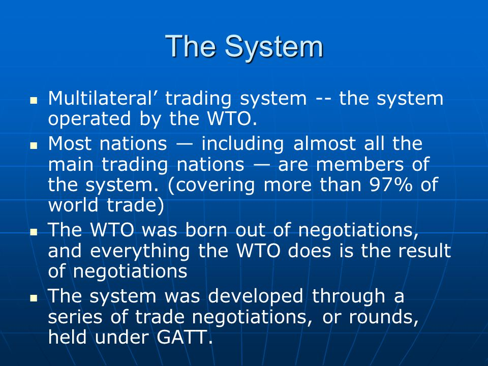 The System Multilateral trading system -- the system operated by the WTO. Most nations including almost all the main trading nations are members of th