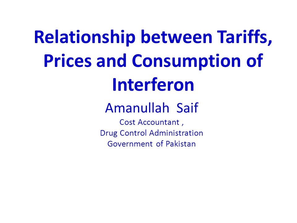 Amanullah Saif Cost Accountant, Drug Control Administration Government of Pakistan Relationship between Tariffs, Prices and Consumption of Interferon