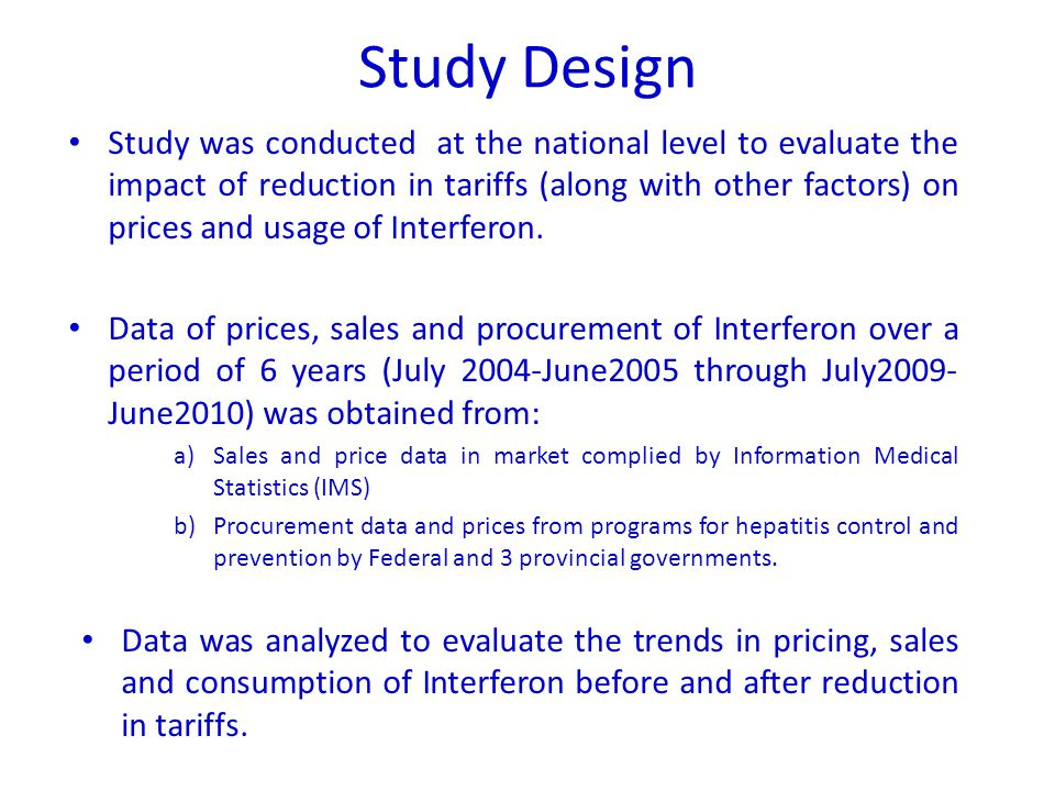Study Design Study was conducted at the national level to evaluate the impact of reduction in tariffs (along with other factors) on prices and usage of Interferon.