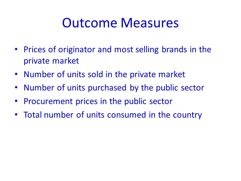 Outcome Measures Prices of originator and most selling brands in the private market Number of units sold in the private market Number of units purchased by the public sector Procurement prices in the public sector Total number of units consumed in the country
