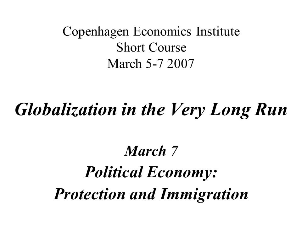 Copenhagen Economics Institute Short Course March 5-7 2007 Globalization in the Very Long Run March 7 Political Economy: Protection and Immigration