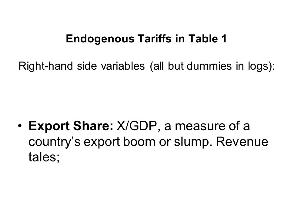 Endogenous Tariffs in Table 1 Right-hand side variables (all but dummies in logs): Export Share: X/GDP, a measure of a countrys export boom or slump.