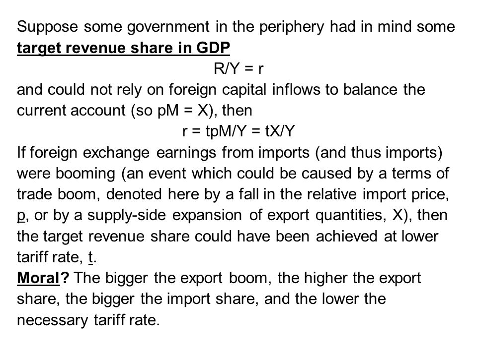 Suppose some government in the periphery had in mind some target revenue share in GDP R/Y = r and could not rely on foreign capital inflows to balance the current account (so pM = X), then r = tpM/Y = tX/Y If foreign exchange earnings from imports (and thus imports) were booming (an event which could be caused by a terms of trade boom, denoted here by a fall in the relative import price, p, or by a supply-side expansion of export quantities, X), then the target revenue share could have been achieved at lower tariff rate, t.
