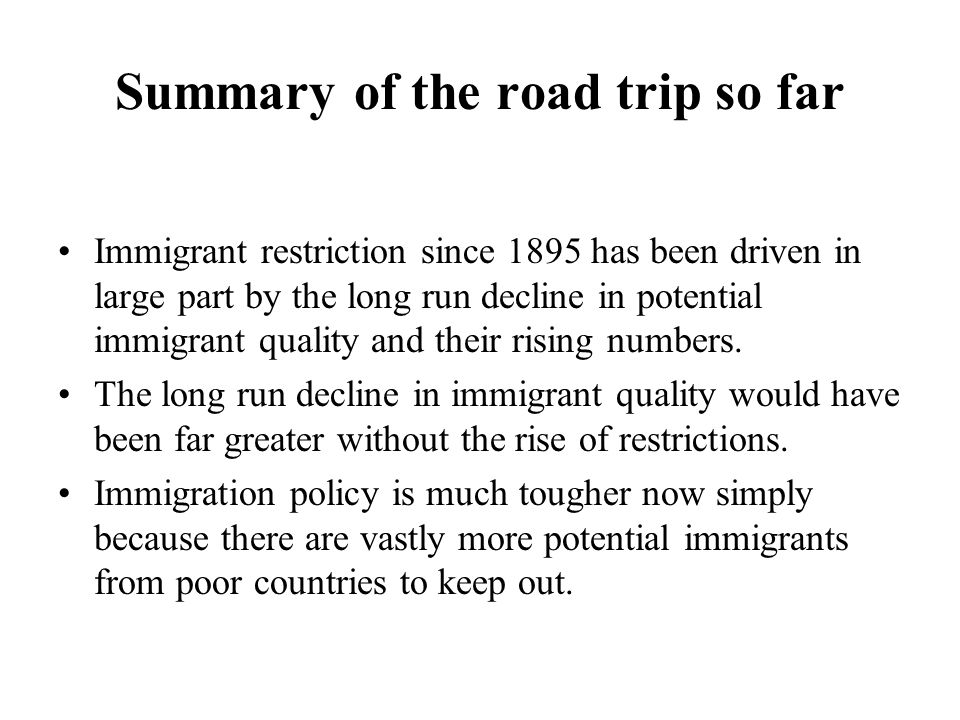 Summary of the road trip so far Immigrant restriction since 1895 has been driven in large part by the long run decline in potential immigrant quality and their rising numbers.