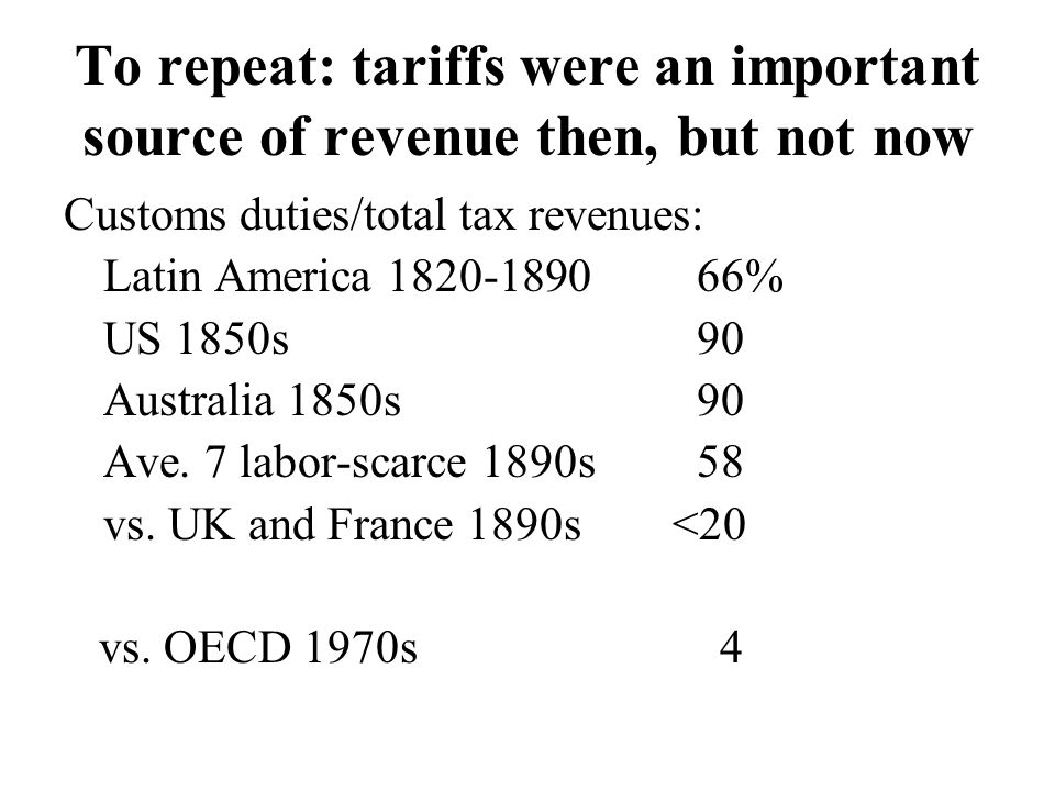 To repeat: tariffs were an important source of revenue then, but not now Customs duties/total tax revenues: Latin America 1820-189066% US 1850s90 Australia 1850s90 Ave.