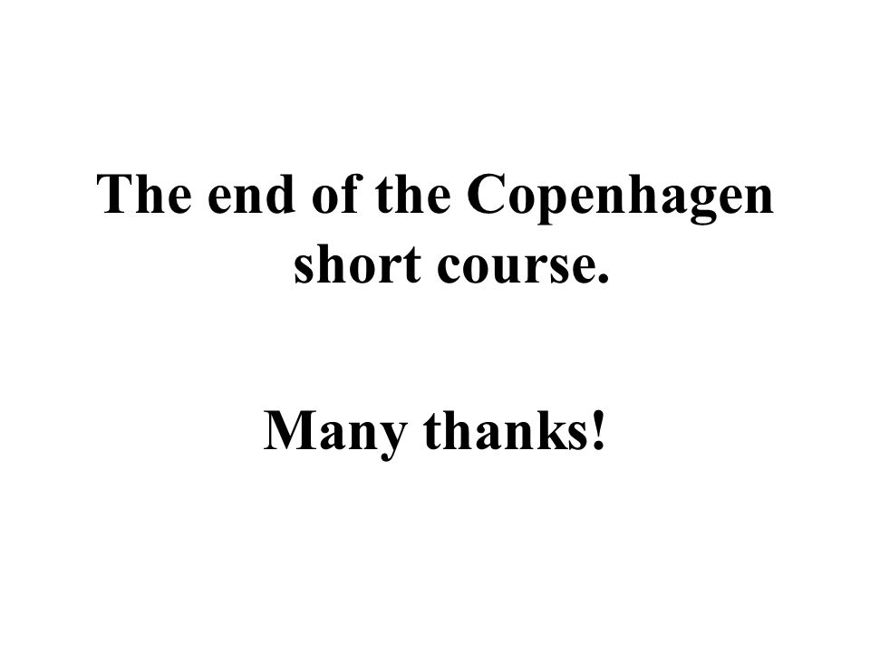 The end of the Copenhagen short course. Many thanks!
