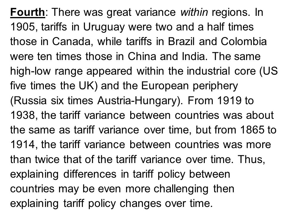Fourth: There was great variance within regions. In 1905, tariffs in Uruguay were two and a half times those in Canada, while tariffs in Brazil and Co