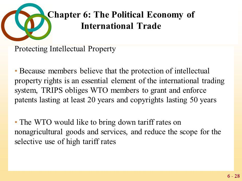 6 - 28 Chapter 6: The Political Economy of International Trade Protecting Intellectual Property Because members believe that the protection of intelle