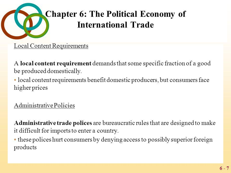 6 - 7 Chapter 6: The Political Economy of International Trade Local Content Requirements A local content requirement demands that some specific fracti