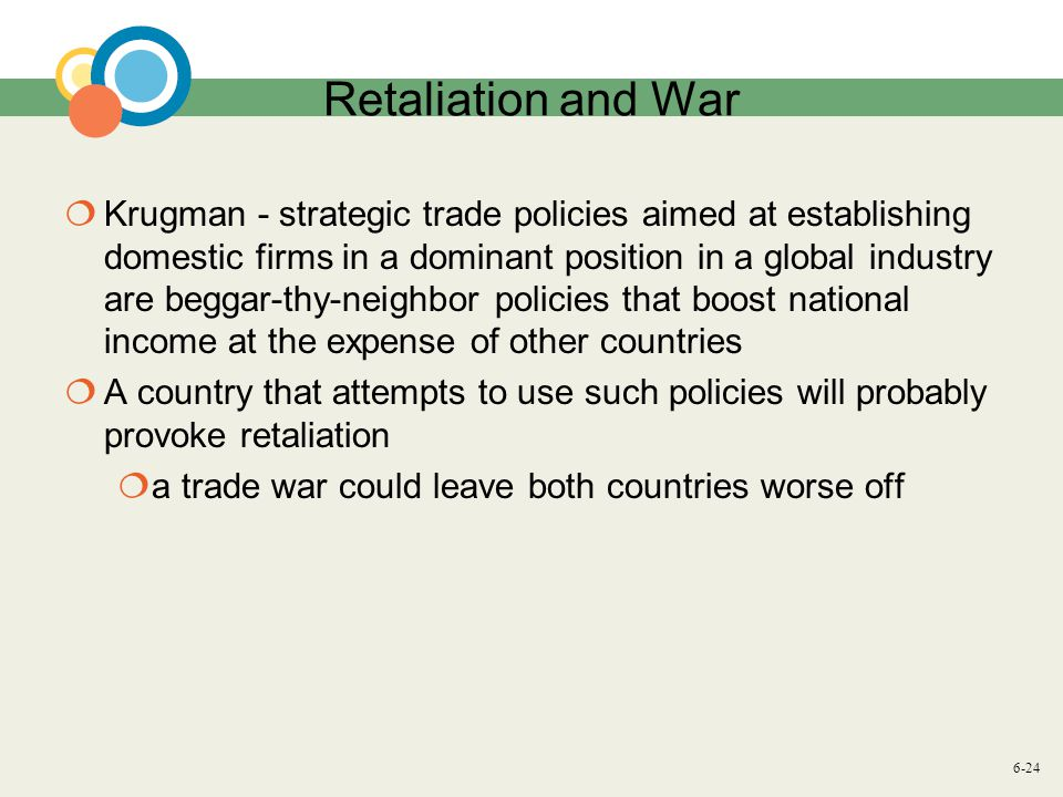 6-24 Retaliation and War Krugman - strategic trade policies aimed at establishing domestic firms in a dominant position in a global industry are beggar-thy-neighbor policies that boost national income at the expense of other countries A country that attempts to use such policies will probably provoke retaliation a trade war could leave both countries worse off