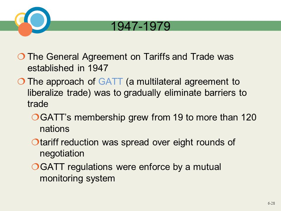6-28 1947-1979 The General Agreement on Tariffs and Trade was established in 1947 The approach of GATT (a multilateral agreement to liberalize trade) was to gradually eliminate barriers to trade GATTs membership grew from 19 to more than 120 nations tariff reduction was spread over eight rounds of negotiation GATT regulations were enforce by a mutual monitoring system