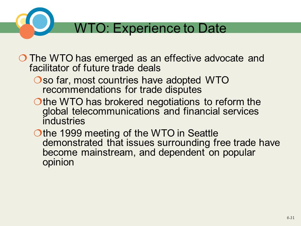 6-31 WTO: Experience to Date The WTO has emerged as an effective advocate and facilitator of future trade deals so far, most countries have adopted WTO recommendations for trade disputes the WTO has brokered negotiations to reform the global telecommunications and financial services industries the 1999 meeting of the WTO in Seattle demonstrated that issues surrounding free trade have become mainstream, and dependent on popular opinion