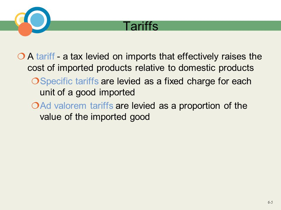 6-5 Tariffs A tariff - a tax levied on imports that effectively raises the cost of imported products relative to domestic products Specific tariffs are levied as a fixed charge for each unit of a good imported Ad valorem tariffs are levied as a proportion of the value of the imported good