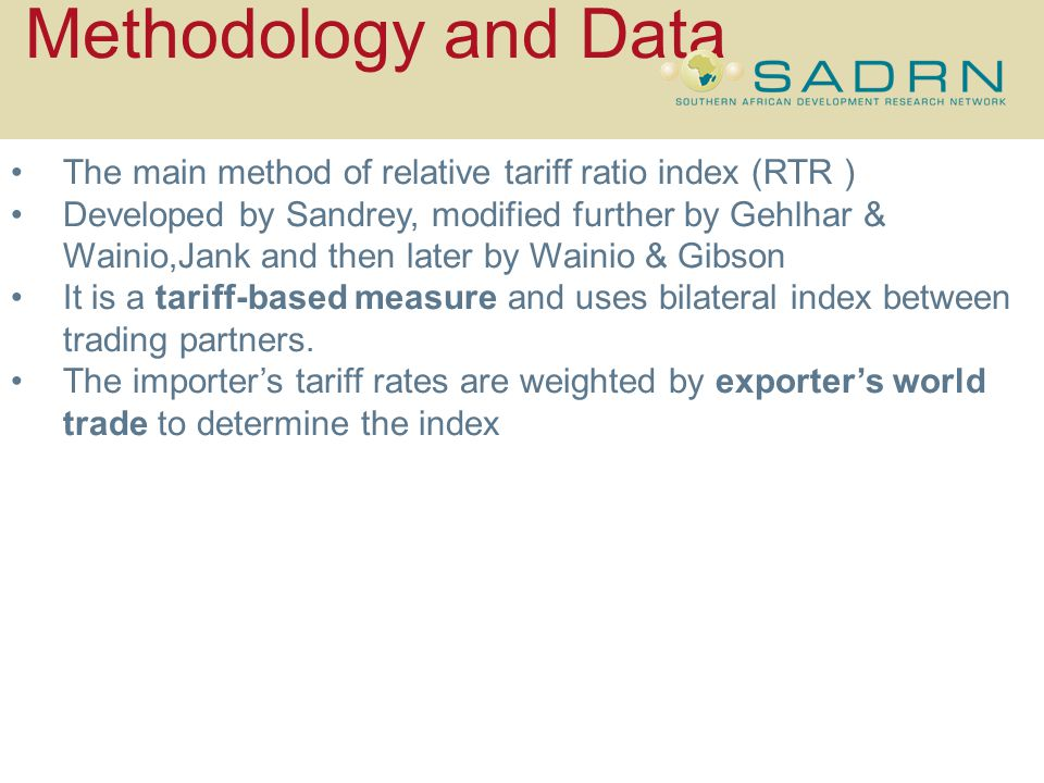 Methodology and Data The main method of relative tariff ratio index (RTR ) Developed by Sandrey, modified further by Gehlhar & Wainio,Jank and then later by Wainio & Gibson It is a tariff-based measure and uses bilateral index between trading partners.