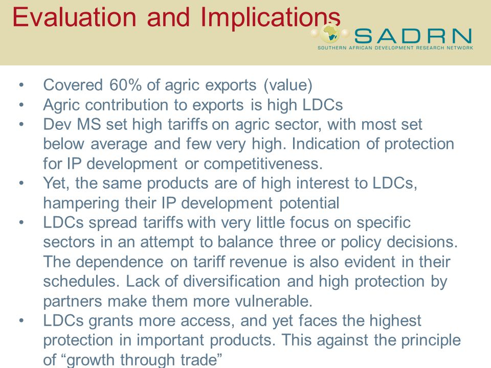 Evaluation and Implications Covered 60% of agric exports (value) Agric contribution to exports is high LDCs Dev MS set high tariffs on agric sector, with most set below average and few very high.