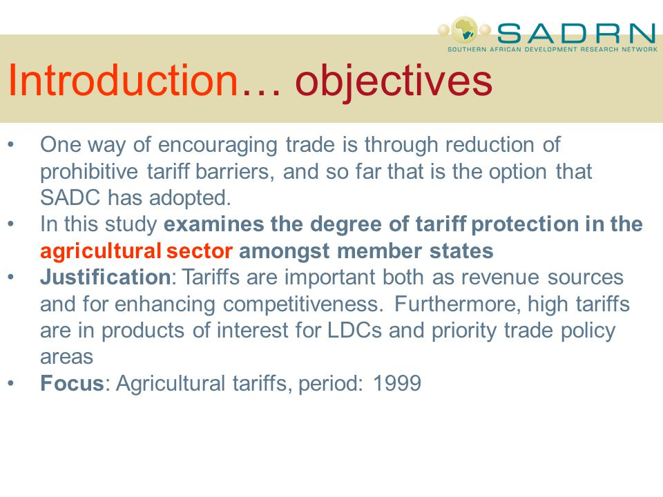 Introduction… objectives One way of encouraging trade is through reduction of prohibitive tariff barriers, and so far that is the option that SADC has adopted.