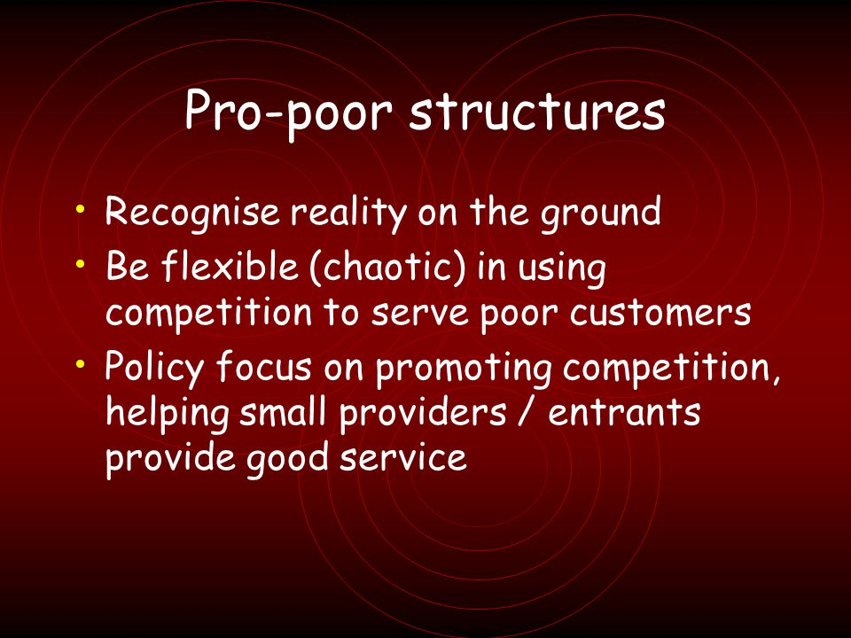 Pro-poor structures Recognise reality on the ground Be flexible (chaotic) in using competition to serve poor customers Policy focus on promoting competition, helping small providers / entrants provide good service