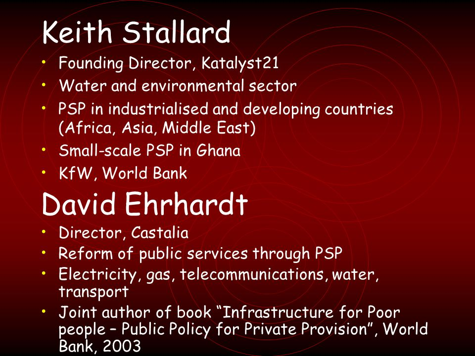 Keith Stallard Founding Director, Katalyst21 Water and environmental sector PSP in industrialised and developing countries (Africa, Asia, Middle East) Small-scale PSP in Ghana KfW, World Bank David Ehrhardt Director, Castalia Reform of public services through PSP Electricity, gas, telecommunications, water, transport Joint author of book Infrastructure for Poor people – Public Policy for Private Provision, World Bank, 2003