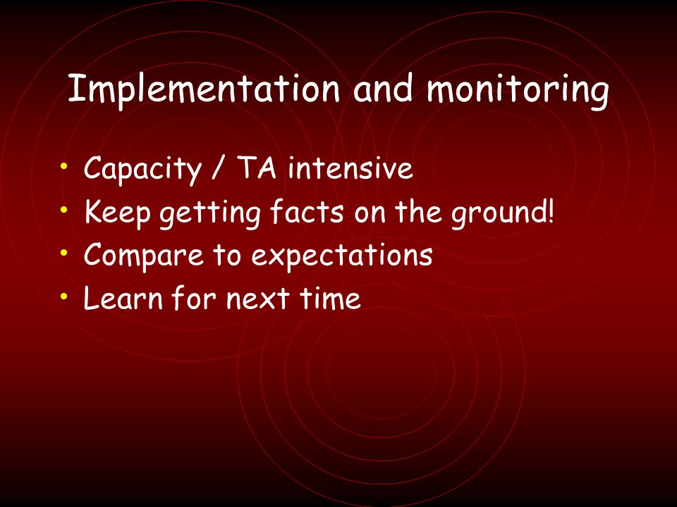Implementation and monitoring Capacity / TA intensive Keep getting facts on the ground.