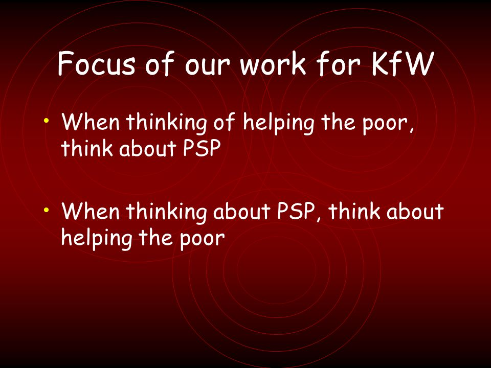 Focus of our work for KfW When thinking of helping the poor, think about PSP When thinking about PSP, think about helping the poor