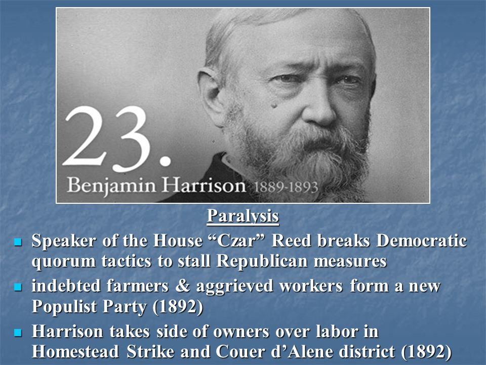 Paralysis Speaker of the House Czar Reed breaks Democratic quorum tactics to stall Republican measures Speaker of the House Czar Reed breaks Democratic quorum tactics to stall Republican measures indebted farmers & aggrieved workers form a new Populist Party (1892) indebted farmers & aggrieved workers form a new Populist Party (1892) Harrison takes side of owners over labor in Homestead Strike and Couer dAlene district (1892) Harrison takes side of owners over labor in Homestead Strike and Couer dAlene district (1892)