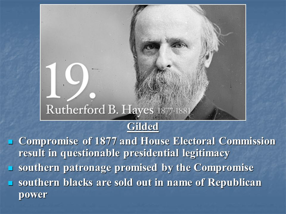 Gilded Compromise of 1877 and House Electoral Commission result in questionable presidential legitimacy Compromise of 1877 and House Electoral Commission result in questionable presidential legitimacy southern patronage promised by the Compromise southern patronage promised by the Compromise southern blacks are sold out in name of Republican power southern blacks are sold out in name of Republican power